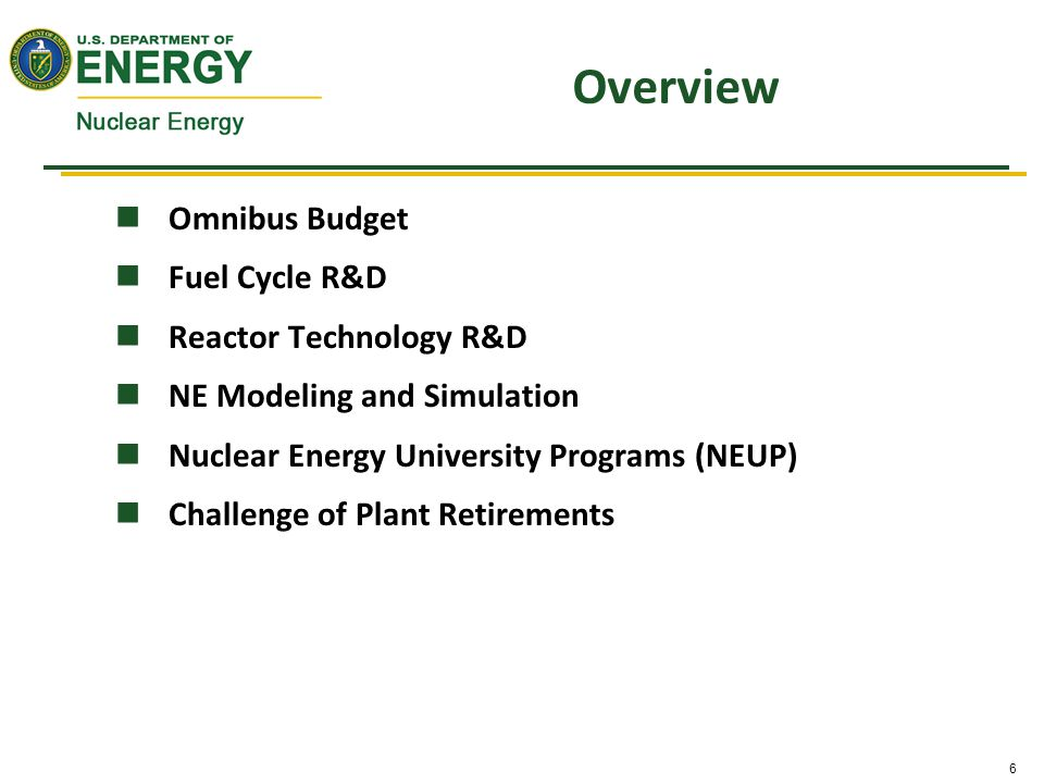 6 Overview Omnibus Budget Fuel Cycle R&D Reactor Technology R&D NE Modeling and Simulation Nuclear Energy University Programs (NEUP) Challenge of Plant Retirements