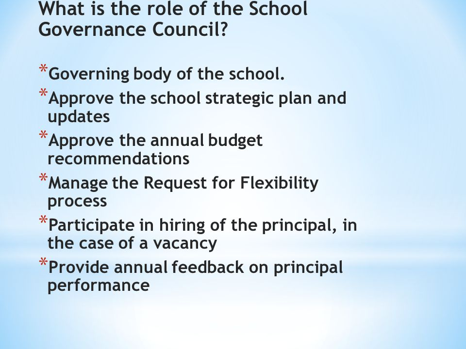 * School Governance Council * 3 parents/guardians elected by the parents/guardians with children enrolled at the school * 2 teachers elected by school employees * 2 school-based employees appointed by the principal * 2 community members nominated by the principal and approved by the School Governance Council * The principal (non-voting)