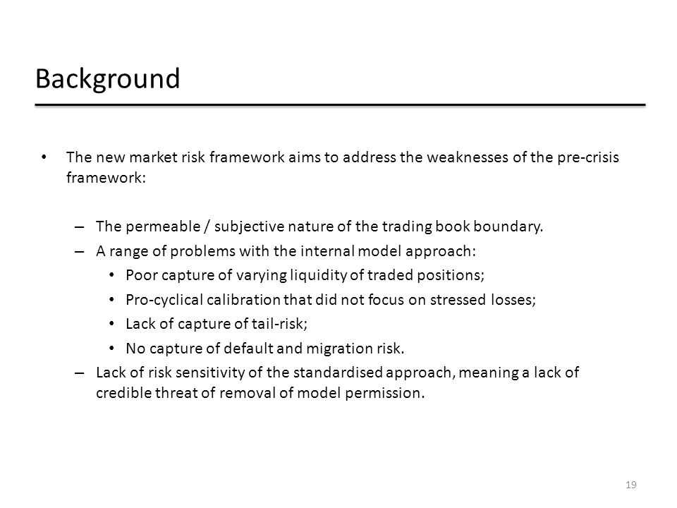 Background The new market risk framework aims to address the weaknesses of the pre-crisis framework: – The permeable / subjective nature of the tradin