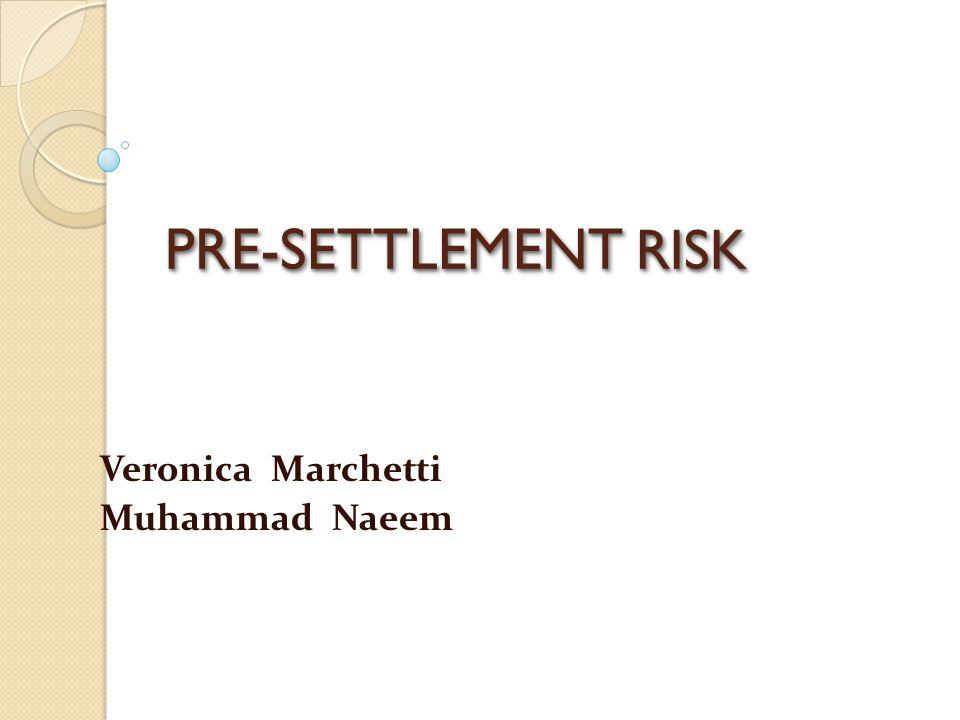 PRE-SETTLEMENT RISK Veronica Marchetti Muhammad Naeem