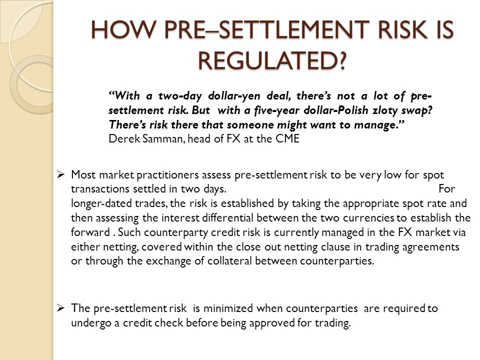 HOW PRE–SETTLEMENT RISK IS REGULATED?  The pre-settlement risk is minimized when counterparties are required to undergo a credit check before being a