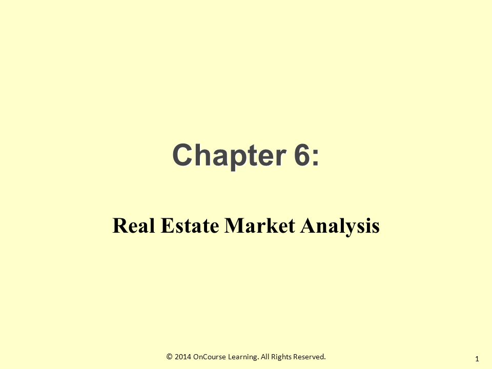 Chapter 6: Real Estate Market Analysis 1 © 2014 OnCourse Learning. All Rights Reserved.