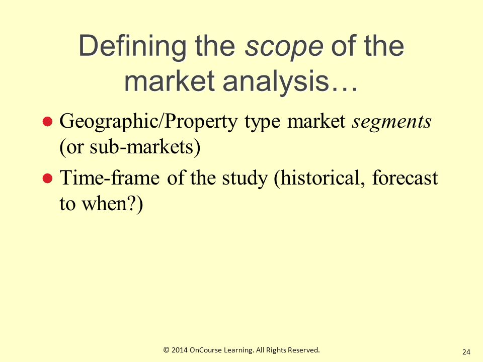 Defining the scope of the market analysis… Geographic/Property type market segments (or sub-markets) Time-frame of the study (historical, forecast to when ) 24 © 2014 OnCourse Learning.