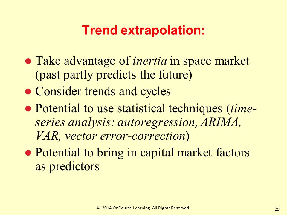 Trend extrapolation: Take advantage of inertia in space market (past partly predicts the future) Consider trends and cycles Potential to use statistical techniques (time- series analysis: autoregression, ARIMA, VAR, vector error-correction) Potential to bring in capital market factors as predictors 29 © 2014 OnCourse Learning.