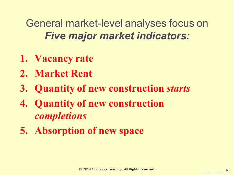 6 General market-level analyses focus on Five major market indicators: 1.Vacancy rate 2.Market Rent 3.Quantity of new construction starts 4.Quantity of new construction completions 5.Absorption of new space Geltner MIT/CRE © 2014 OnCourse Learning.