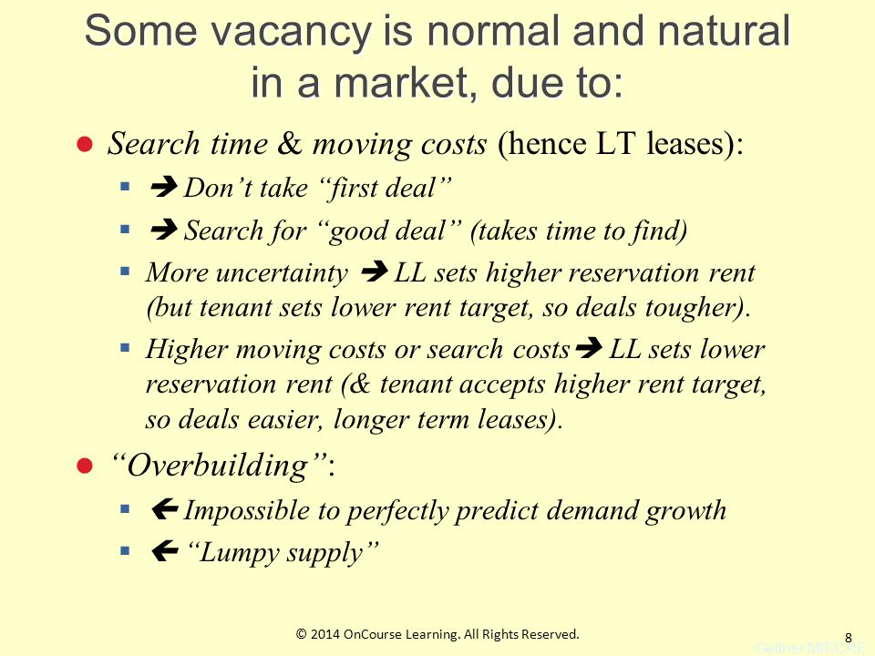 8 Some vacancy is normal and natural in a market, due to: Search time & moving costs (hence LT leases):  Don't take first deal  Search for good deal (takes time to find)  More uncertainty  LL sets higher reservation rent (but tenant sets lower rent target, so deals tougher).