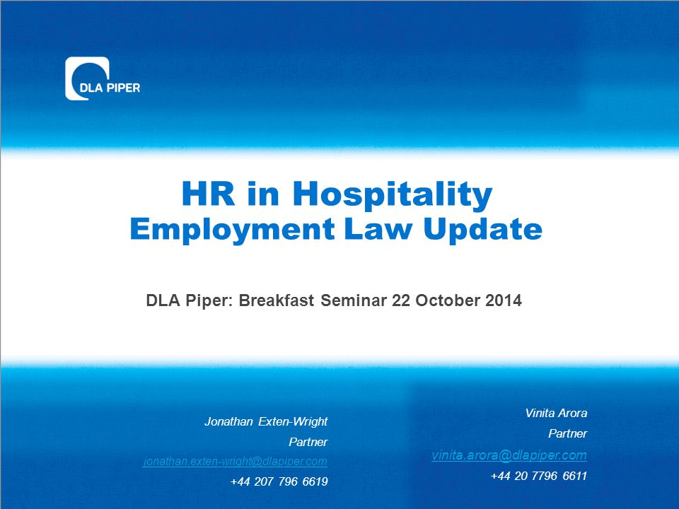 HR in Hospitality Employment Law Update DLA Piper: Breakfast Seminar 22 October 2014 Vinita Arora Partner vinita.arora@dlapiper.com +44 20 7796 6611 Jonathan Exten-Wright Partner jonathan.exten-wright@dlapiper.com +44 207 796 6619