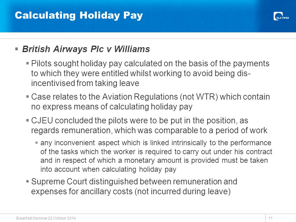 Calculating Holiday Pay  British Airways Plc v Williams  Pilots sought holiday pay calculated on the basis of the payments to which they were entitled whilst working to avoid being dis- incentivised from taking leave  Case relates to the Aviation Regulations (not WTR) which contain no express means of calculating holiday pay  CJEU concluded the pilots were to be put in the position, as regards remuneration, which was comparable to a period of work  any inconvenient aspect which is linked intrinsically to the performance of the tasks which the worker is required to carry out under his contract and in respect of which a monetary amount is provided must be taken into account when calculating holiday pay  Supreme Court distinguished between remuneration and expenses for ancillary costs (not incurred during leave) Breakfast Seminar 22 October 2014 11