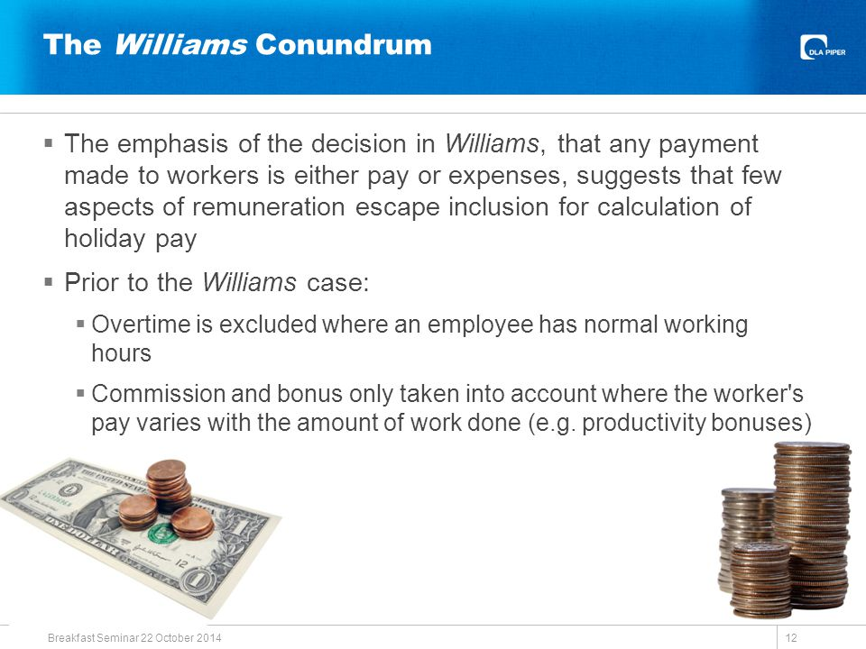 The Williams Conundrum  The emphasis of the decision in Williams, that any payment made to workers is either pay or expenses, suggests that few aspects of remuneration escape inclusion for calculation of holiday pay  Prior to the Williams case:  Overtime is excluded where an employee has normal working hours  Commission and bonus only taken into account where the worker s pay varies with the amount of work done (e.g.