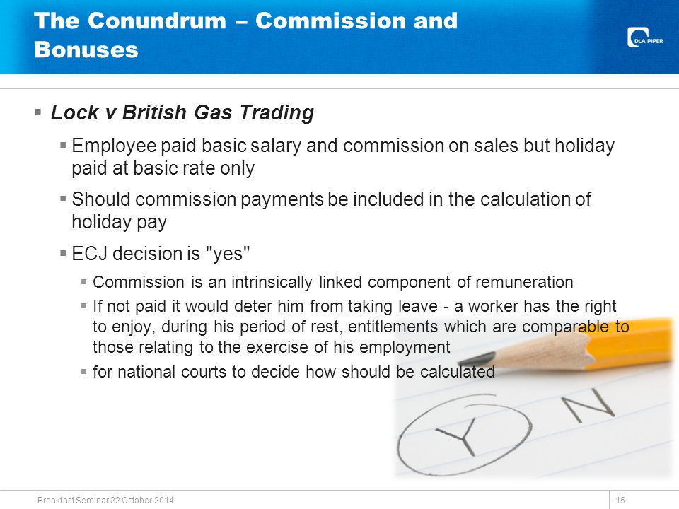 The Conundrum – Commission and Bonuses  Lock v British Gas Trading  Employee paid basic salary and commission on sales but holiday paid at basic rate only  Should commission payments be included in the calculation of holiday pay  ECJ decision is yes  Commission is an intrinsically linked component of remuneration  If not paid it would deter him from taking leave - a worker has the right to enjoy, during his period of rest, entitlements which are comparable to those relating to the exercise of his employment  for national courts to decide how should be calculated Breakfast Seminar 22 October 2014 15