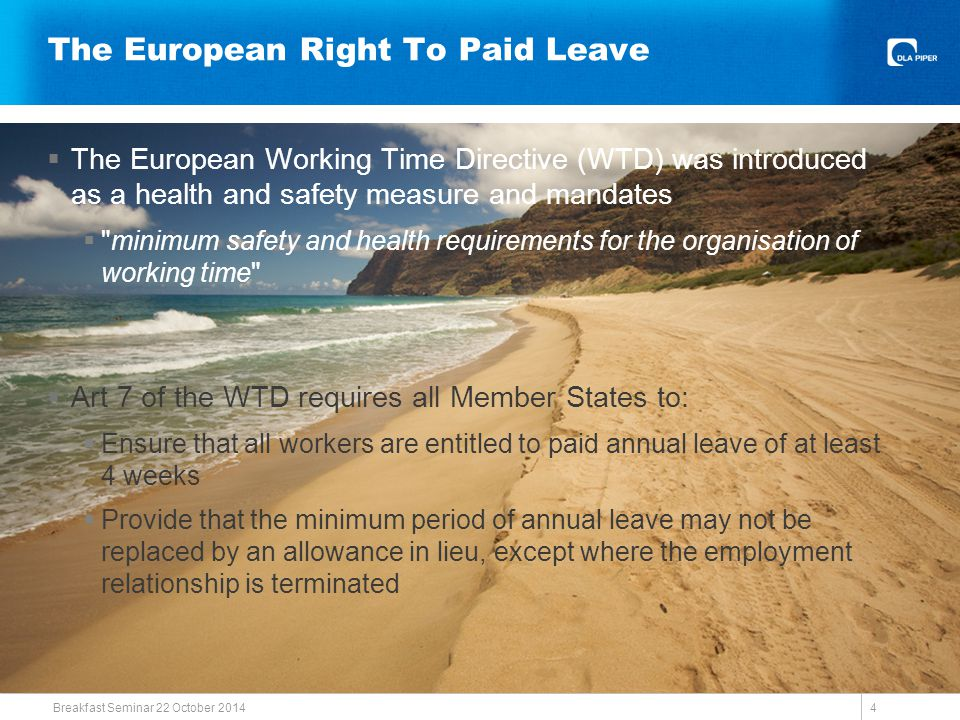 The Right To Leave In The UK  The Directive is implemented in the UK by the Working Time Regulations 1998 (as amended) (WTR)  The WTR provide that:  A worker is entitled to be paid in respect of any period of annual leave at the rate of a week s pay in respect of each week of leave  Either the worker or employer may give notice to take leave  Leave may not be replaced by a payment in lieu except where the worker s employment is terminated  Leave may only be taken in the leave year in respect of which it is due  Workers are entitled to 5.6 weeks leave Breakfast Seminar 22 October 2014 5