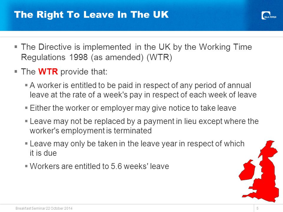 The Right To Leave In The UK  The Directive is implemented in the UK by the Working Time Regulations 1998 (as amended) (WTR)  The WTR provide that:  A worker is entitled to be paid in respect of any period of annual leave at the rate of a week s pay in respect of each week of leave  Either the worker or employer may give notice to take leave  Leave may not be replaced by a payment in lieu except where the worker s employment is terminated  Leave may only be taken in the leave year in respect of which it is due  Workers are entitled to 5.6 weeks leave Breakfast Seminar 22 October 2014 5
