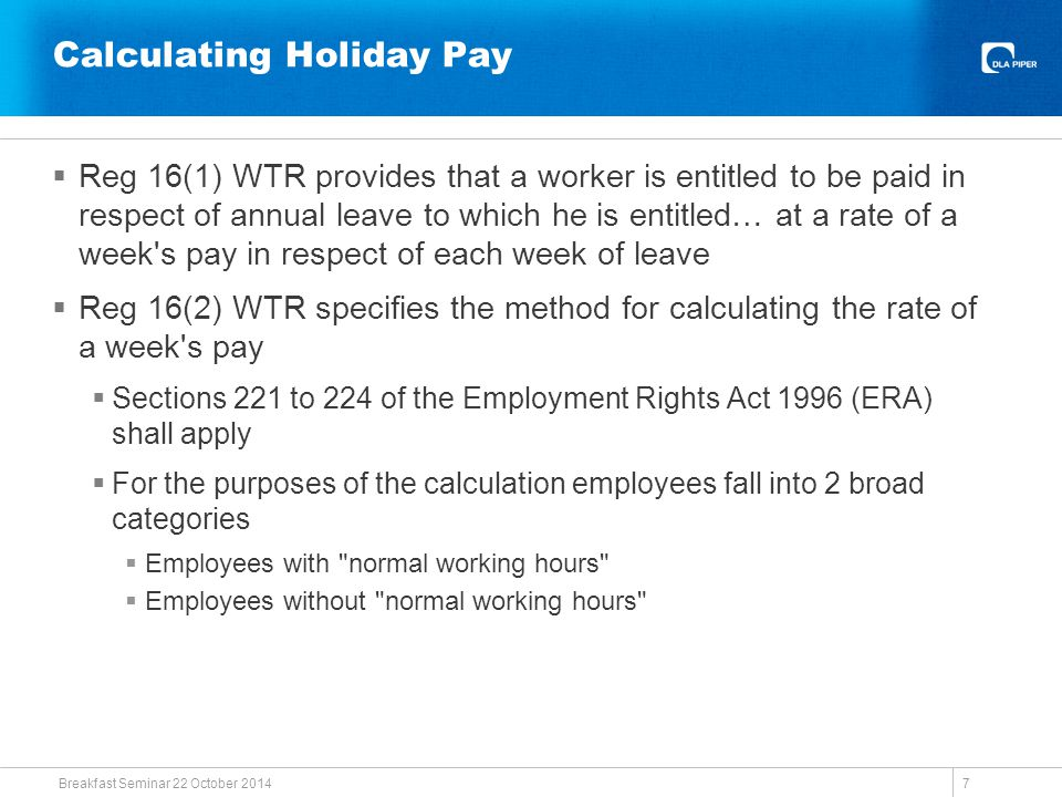 Calculating Holiday Pay  Reg 16(1) WTR provides that a worker is entitled to be paid in respect of annual leave to which he is entitled… at a rate of a week s pay in respect of each week of leave  Reg 16(2) WTR specifies the method for calculating the rate of a week s pay  Sections 221 to 224 of the Employment Rights Act 1996 (ERA) shall apply  For the purposes of the calculation employees fall into 2 broad categories  Employees with normal working hours  Employees without normal working hours Breakfast Seminar 22 October 2014 7