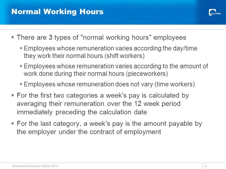 Normal Working Hours  There are 3 types of normal working hours employees  Employees whose remuneration varies according the day/time they work their normal hours (shift workers)  Employees whose remuneration varies according to the amount of work done during their normal hours (pieceworkers)  Employees whose remuneration does not vary (time workers)  For the first two categories a week s pay is calculated by averaging their remuneration over the 12 week period immediately preceding the calculation date  For the last category, a week s pay is the amount payable by the employer under the contract of employment Breakfast Seminar 22 October 2014 8