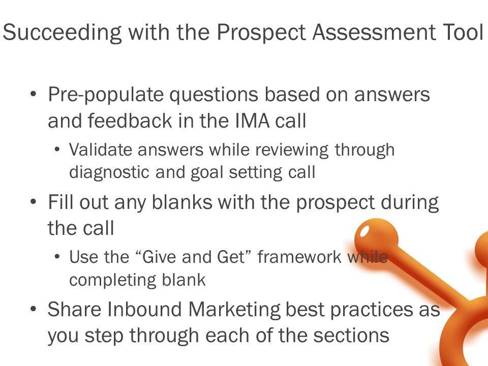 Succeeding with the Prospect Assessment Tool Pre-populate questions based on answers and feedback in the IMA call Validate answers while reviewing through diagnostic and goal setting call Fill out any blanks with the prospect during the call Use the Give and Get framework while completing blank Share Inbound Marketing best practices as you step through each of the sections