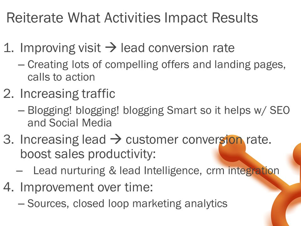 Reiterate What Activities Impact Results 1.Improving visit  lead conversion rate – Creating lots of compelling offers and landing pages, calls to action 2.Increasing traffic – Blogging.