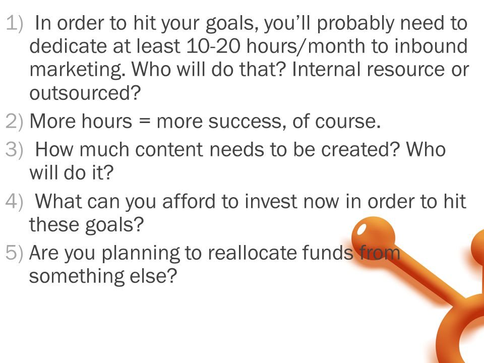 1) In order to hit your goals, you'll probably need to dedicate at least 10-20 hours/month to inbound marketing.