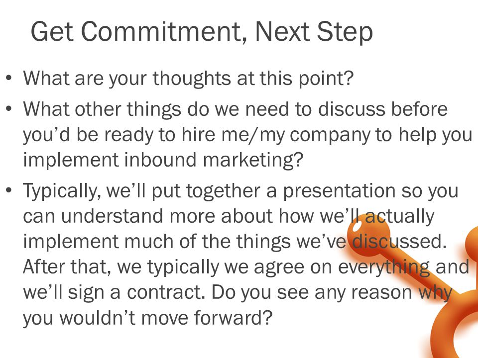 Get Commitment, Next Step What are your thoughts at this point.