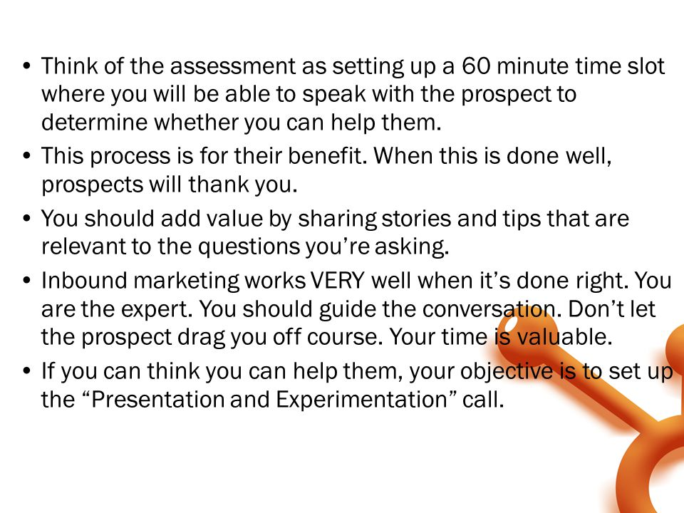 Think of the assessment as setting up a 60 minute time slot where you will be able to speak with the prospect to determine whether you can help them.