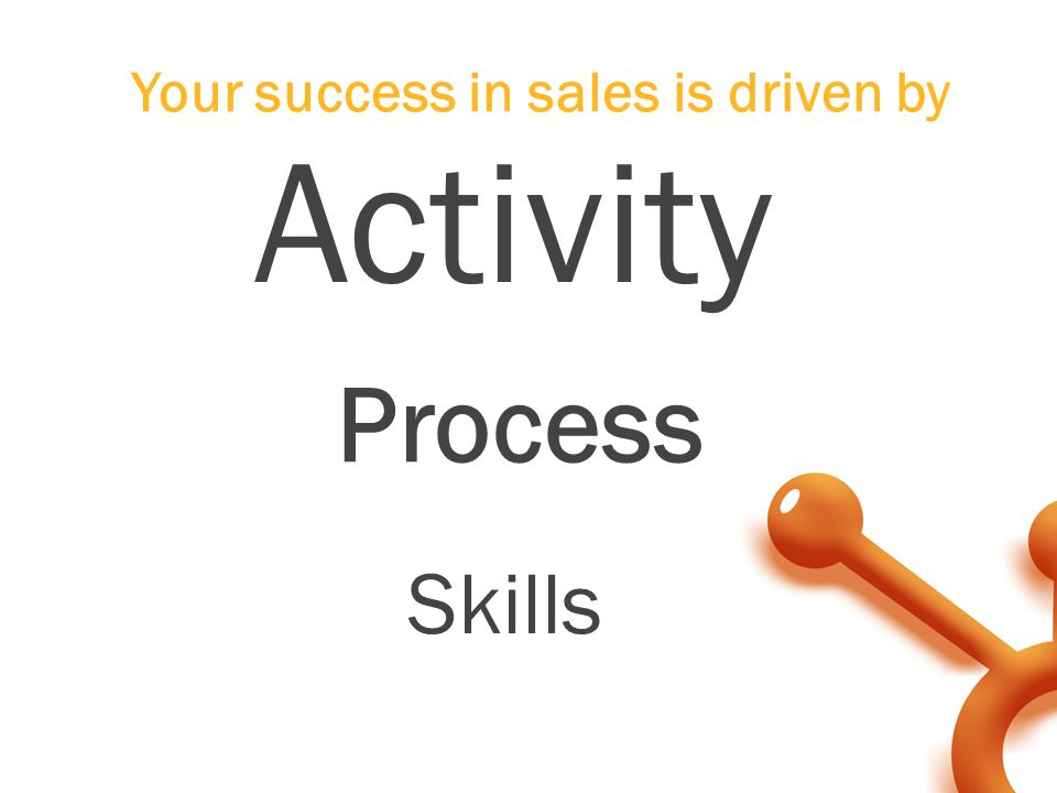 Activity Your success in sales is driven by Process Skills