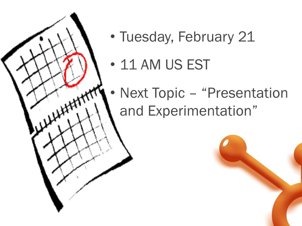 Tuesday, February 21 11 AM US EST Next Topic – Presentation and Experimentation