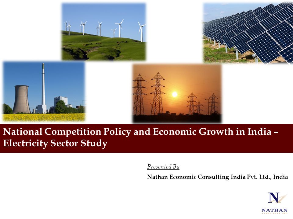 National Competition Policy and Economic Growth in India – Electricity Sector Study Presented By Nathan Economic Consulting India Pvt. Ltd., India