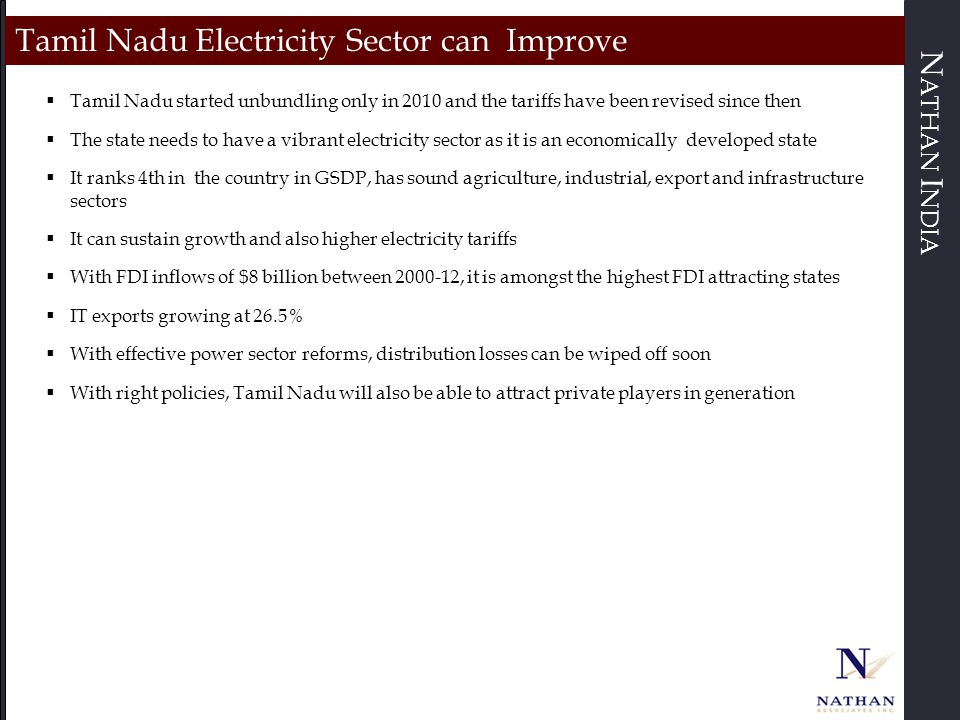 N ATHAN I NDIA Tamil Nadu Electricity Sector can Improve  Tamil Nadu started unbundling only in 2010 and the tariffs have been revised since then  The state needs to have a vibrant electricity sector as it is an economically developed state  It ranks 4th in the country in GSDP, has sound agriculture, industrial, export and infrastructure sectors  It can sustain growth and also higher electricity tariffs  With FDI inflows of $8 billion between 2000-12, it is amongst the highest FDI attracting states  IT exports growing at 26.5%  With effective power sector reforms, distribution losses can be wiped off soon  With right policies, Tamil Nadu will also be able to attract private players in generation