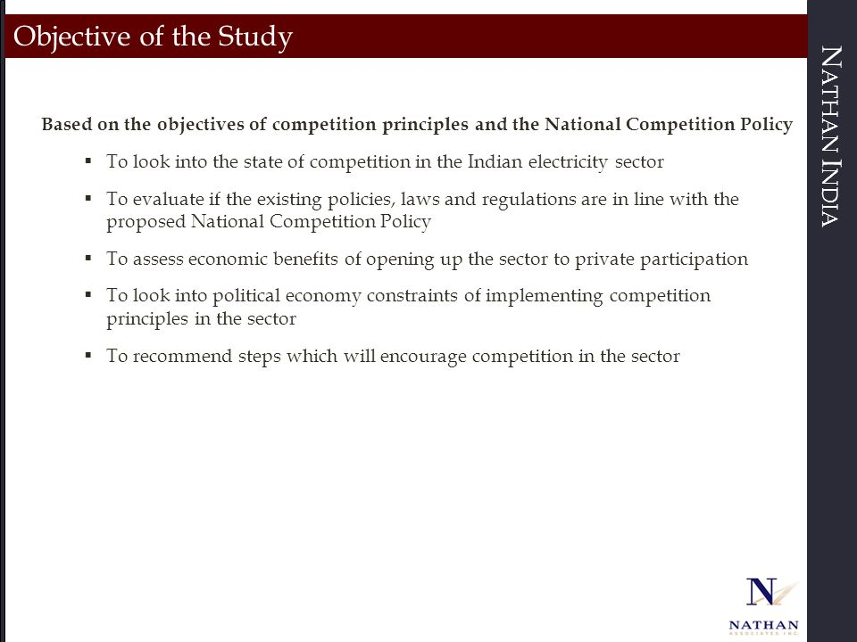 N ATHAN I NDIA Basic Tenets of the National Competition Policy (NCP) Proposed by the Ministry of Corporate Affairs (MCA) in 2011, the overarching policy still has to be adopted by the government  Aimed at introducing competition principles and regulations to promote a competitive market structure in order to maximise overall social welfare  Check anticompetitive outcomes of government policies, rules and regulations  Address areas such as transparency, accountability, fair pricing and competitive neutrality  Recommend national and regional co-operation in competition policy enforcement