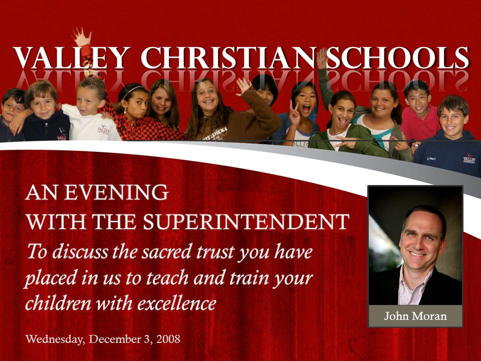 AN EVENING WITH THE SUPERINTENDENT To discuss the sacred trust you have placed in us to teach and train your children with excellence Wednesday, December 3, 2008 John Moran