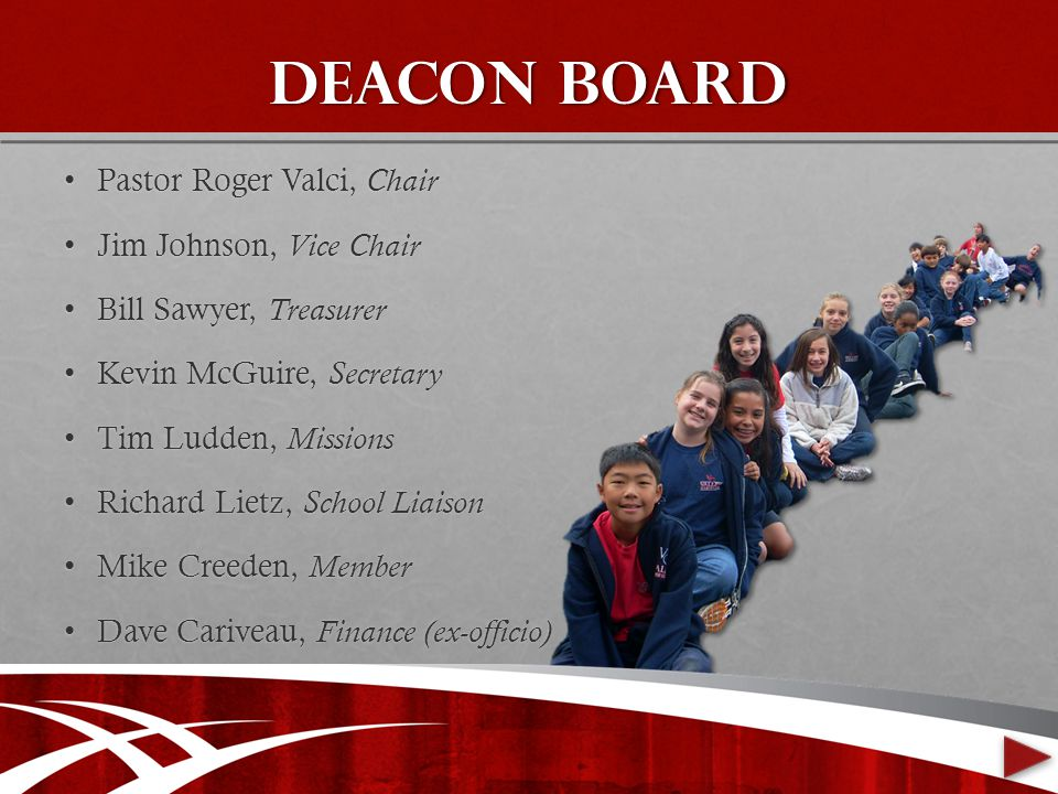 Deacon board Pastor Roger Valci, ChairPastor Roger Valci, Chair Jim Johnson, Vice ChairJim Johnson, Vice Chair Bill Sawyer, TreasurerBill Sawyer, Treasurer Kevin McGuire, SecretaryKevin McGuire, Secretary Tim Ludden, MissionsTim Ludden, Missions Richard Lietz, School LiaisonRichard Lietz, School Liaison Mike Creeden, MemberMike Creeden, Member Dave Cariveau, Finance (ex-officio)Dave Cariveau, Finance (ex-officio)
