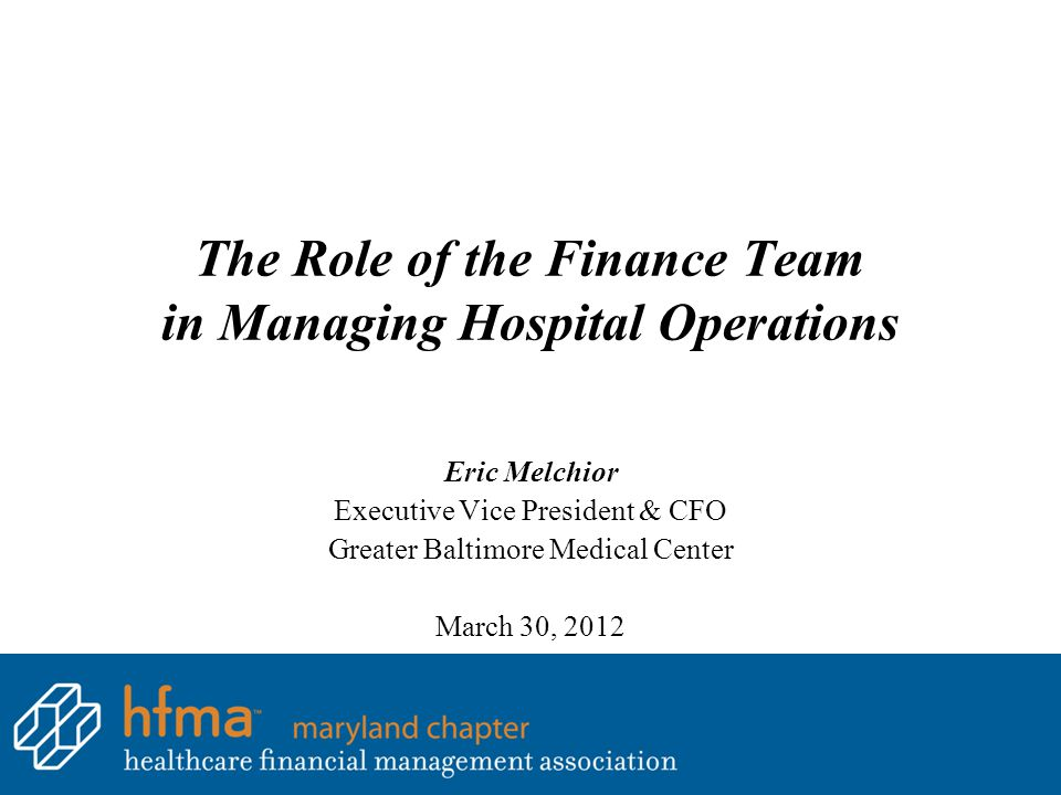 The Role of the Finance Team in Managing Hospital Operations Eric Melchior Executive Vice President & CFO Greater Baltimore Medical Center March 30, 2012