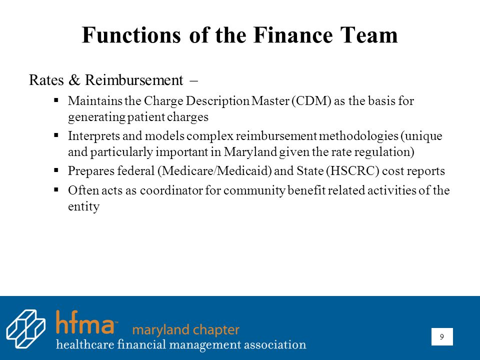 Functions of the Finance Team Rates & Reimbursement –  Maintains the Charge Description Master (CDM) as the basis for generating patient charges  Interprets and models complex reimbursement methodologies (unique and particularly important in Maryland given the rate regulation)  Prepares federal (Medicare/Medicaid) and State (HSCRC) cost reports  Often acts as coordinator for community benefit related activities of the entity 9