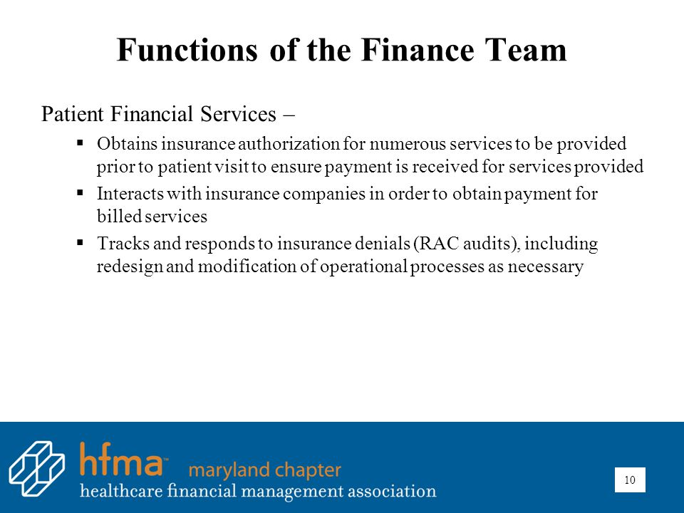 Functions of the Finance Team Patient Financial Services –  Obtains insurance authorization for numerous services to be provided prior to patient visit to ensure payment is received for services provided  Interacts with insurance companies in order to obtain payment for billed services  Tracks and responds to insurance denials (RAC audits), including redesign and modification of operational processes as necessary 10