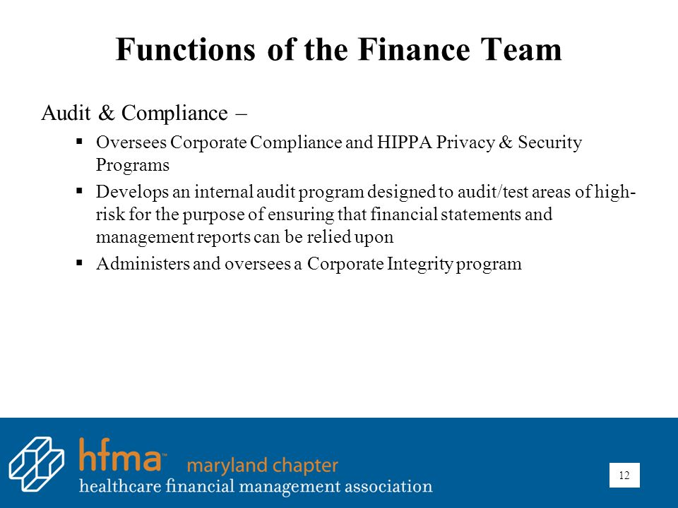 Functions of the Finance Team Audit & Compliance –  Oversees Corporate Compliance and HIPPA Privacy & Security Programs  Develops an internal audit program designed to audit/test areas of high- risk for the purpose of ensuring that financial statements and management reports can be relied upon  Administers and oversees a Corporate Integrity program 12