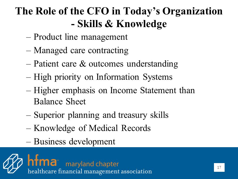 The Role of the CFO in Today's Organization - Skills & Knowledge –Product line management –Managed care contracting –Patient care & outcomes understanding –High priority on Information Systems –Higher emphasis on Income Statement than Balance Sheet –Superior planning and treasury skills –Knowledge of Medical Records –Business development 17