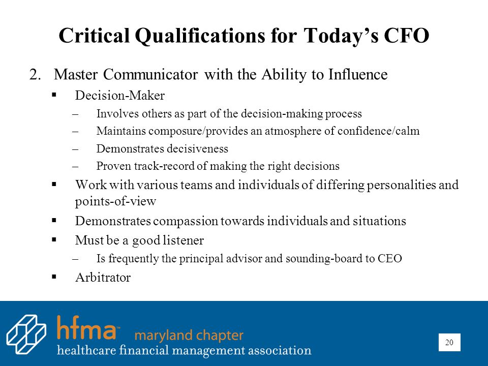 Critical Qualifications for Today's CFO 2.Master Communicator with the Ability to Influence  Decision-Maker –Involves others as part of the decision-making process –Maintains composure/provides an atmosphere of confidence/calm –Demonstrates decisiveness –Proven track-record of making the right decisions  Work with various teams and individuals of differing personalities and points-of-view  Demonstrates compassion towards individuals and situations  Must be a good listener –Is frequently the principal advisor and sounding-board to CEO  Arbitrator 20