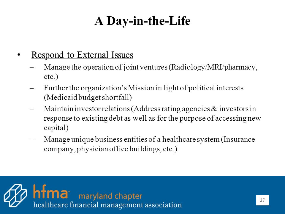 A Day-in-the-Life Respond to External Issues –Manage the operation of joint ventures (Radiology/MRI/pharmacy, etc.) –Further the organization's Mission in light of political interests (Medicaid budget shortfall) –Maintain investor relations (Address rating agencies & investors in response to existing debt as well as for the purpose of accessing new capital) –Manage unique business entities of a healthcare system (Insurance company, physician office buildings, etc.) 27