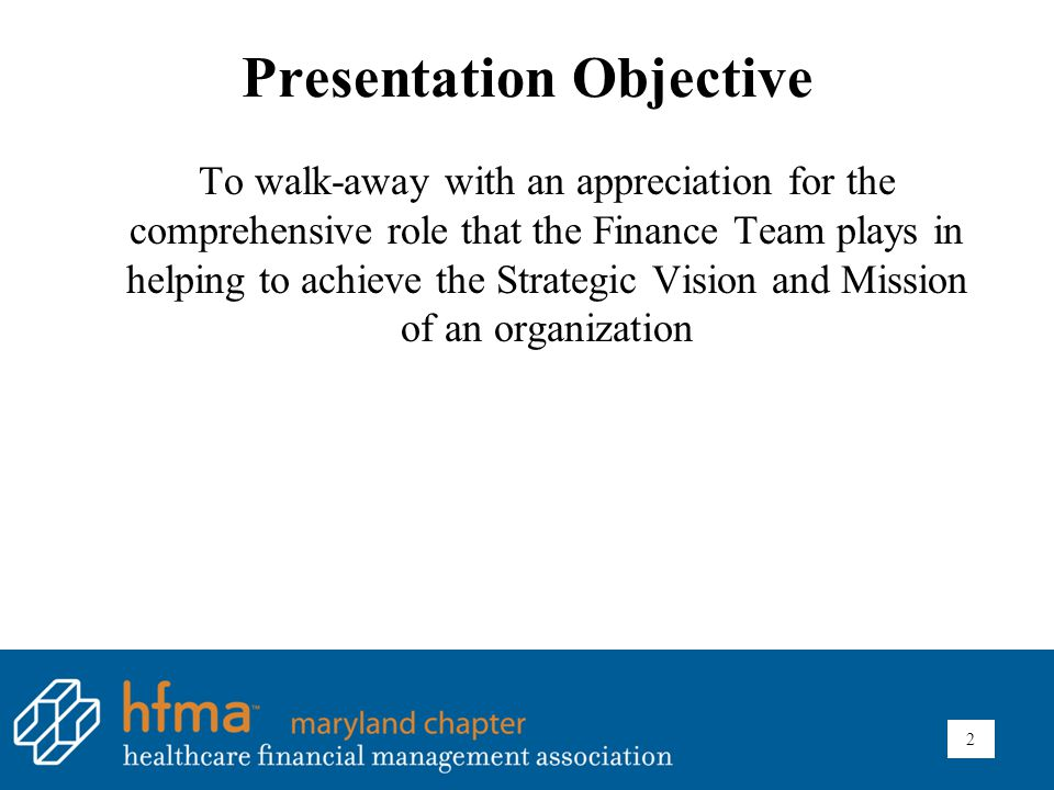 Presentation Objective To walk-away with an appreciation for the comprehensive role that the Finance Team plays in helping to achieve the Strategic Vision and Mission of an organization 2