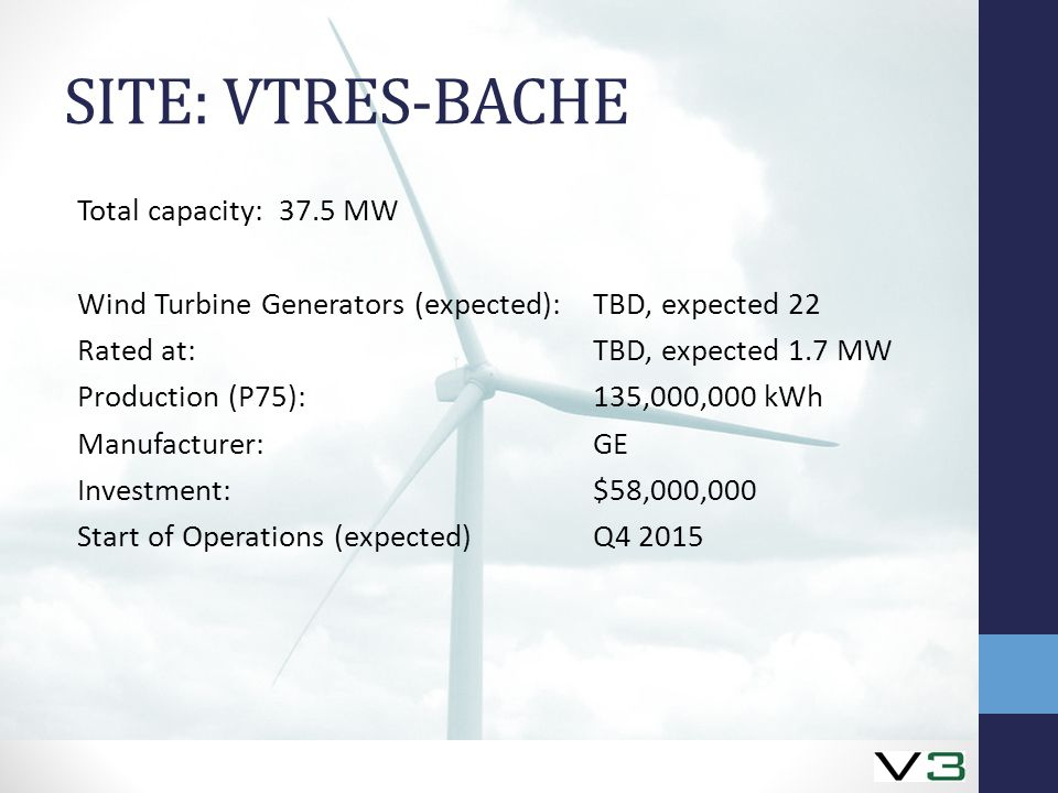 SITE: VTRES-BACHE Total capacity: 37.5 MW Wind Turbine Generators (expected):TBD, expected 22 Rated at:TBD, expected 1.7 MW Production (P75):135,000,000 kWh Manufacturer:GE Investment:$58,000,000 Start of Operations (expected)Q4 2015