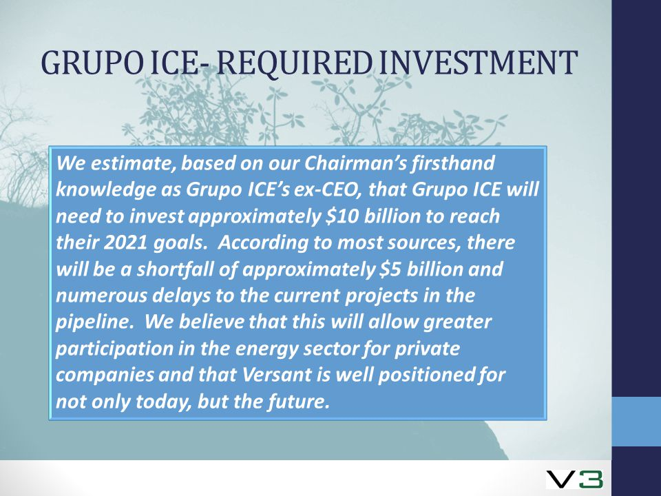 GRUPO ICE- REQUIRED INVESTMENT We estimate, based on our Chairman's firsthand knowledge as Grupo ICE's ex-CEO, that Grupo ICE will need to invest approximately $10 billion to reach their 2021 goals.