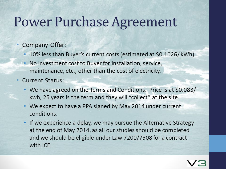 Power Purchase Agreement Company Offer: 10% less than Buyer's current costs (estimated at $0.1026/ kWh) No investment cost to Buyer for installation, service, maintenance, etc., other than the cost of electricity.