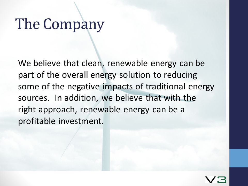 The Company We believe that clean, renewable energy can be part of the overall energy solution to reducing some of the negative impacts of traditional energy sources.