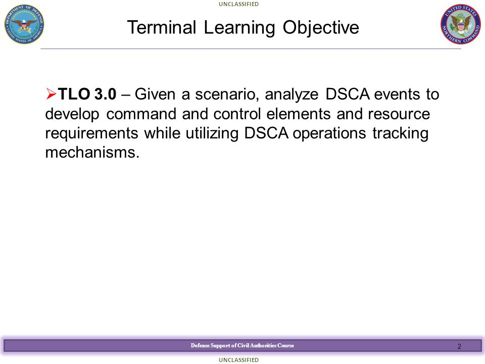 Defense Support of Civil Authorities Course UNCLASSIFIED Terminal Learning Objective  TLO 3.0 – Given a scenario, analyze DSCA events to develop comm
