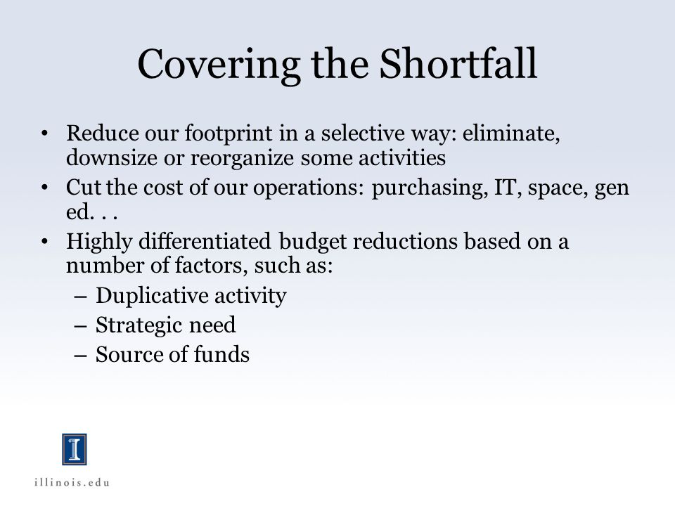 Covering the Shortfall Reduce our footprint in a selective way: eliminate, downsize or reorganize some activities Cut the cost of our operations: purchasing, IT, space, gen ed...