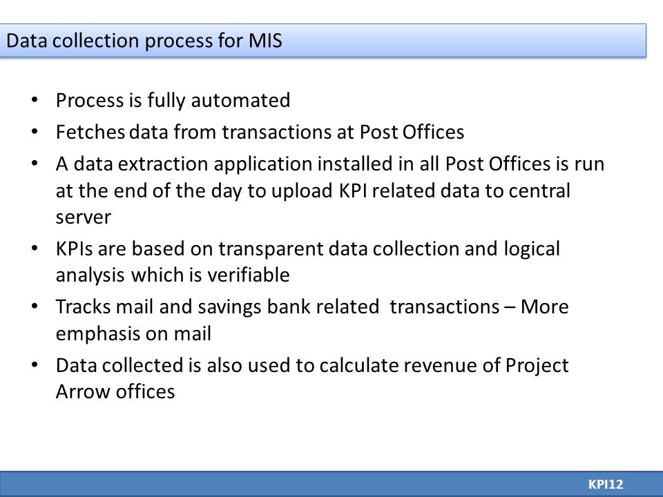 Process is fully automated Fetches data from transactions at Post Offices A data extraction application installed in all Post Offices is run at the end of the day to upload KPI related data to central server KPIs are based on transparent data collection and logical analysis which is verifiable Tracks mail and savings bank related transactions – More emphasis on mail Data collected is also used to calculate revenue of Project Arrow offices KPI12