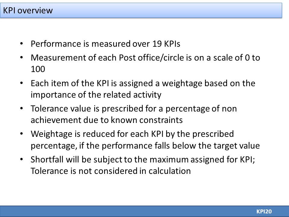 Performance is measured over 19 KPIs Measurement of each Post office/circle is on a scale of 0 to 100 Each item of the KPI is assigned a weightage based on the importance of the related activity Tolerance value is prescribed for a percentage of non achievement due to known constraints Weightage is reduced for each KPI by the prescribed percentage, if the performance falls below the target value Shortfall will be subject to the maximum assigned for KPI; Tolerance is not considered in calculation KPI20