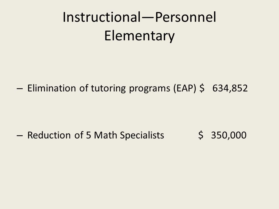 Instructional—Personnel Elementary – Elimination of tutoring programs (EAP) $ 634,852 – Reduction of 5 Math Specialists$ 350,000