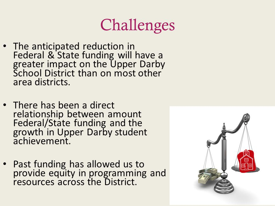 Challenges The anticipated reduction in Federal & State funding will have a greater impact on the Upper Darby School District than on most other area