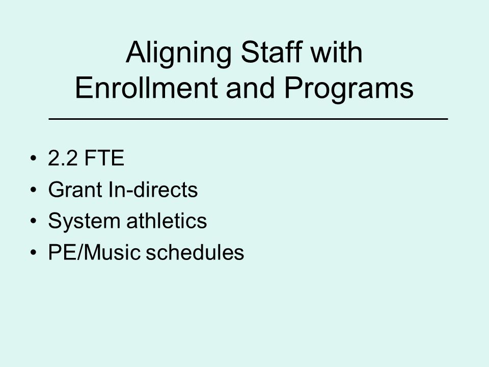 Aligning Staff with Enrollment and Programs 2.2 FTE Grant In-directs System athletics PE/Music schedules