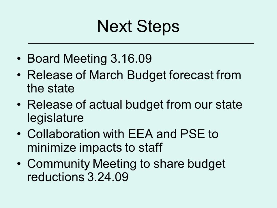 Next Steps Board Meeting 3.16.09 Release of March Budget forecast from the state Release of actual budget from our state legislature Collaboration with EEA and PSE to minimize impacts to staff Community Meeting to share budget reductions 3.24.09